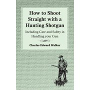 How to Shoot Straight with a Hunting Shotgun - Including Care and Safety in Handling Your Gun (Paperback)