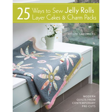 25 Ways to Sew Jelly Rolls, Layer Cakes & Charm Packs -