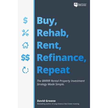 Buy, Rehab, Rent, Refinance, Repeat : The Brrrr Rental Property Investment Strategy Made