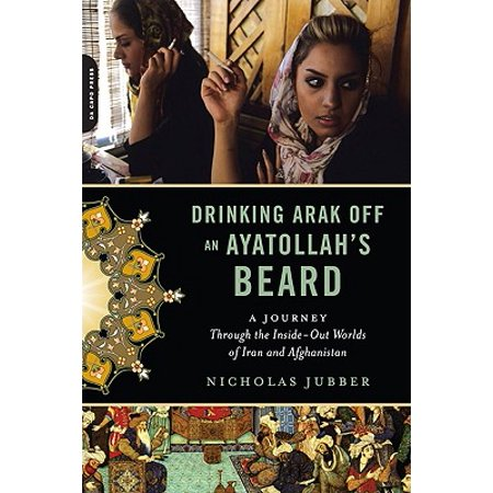 Drinking Arak Off an Ayatollah's Beard : A Journey Through the Inside-Out Worlds of Iran and (Best Beard In The World)