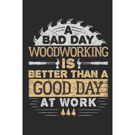 A Bad Day Woodworking Is Better Than A Good Day At Work: Woodworking Journal, Blank Paperback Notebook for Woodworker, 150 pages, college ruled