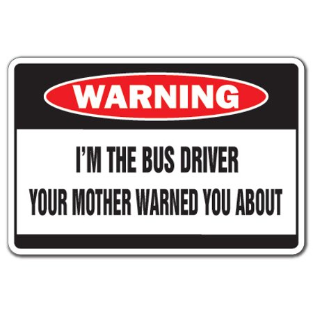 - I'm The Bus Driver Warning Decal | Indoor/Outdoor | Funny Home Décor for Garages, Living Rooms, Bedroom, Offices | SignMission Mother Funny School Transit Gag Gift Driving Decal Wall Plaque Decoration