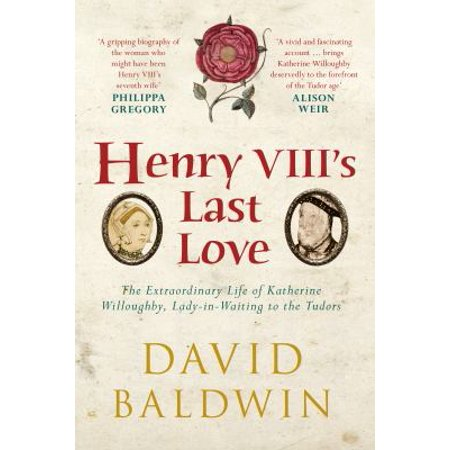 Henry Viiis Last Love   The Extraordinary Life Of Katherine Willoughby  Lady In Waiting To The Tudors
