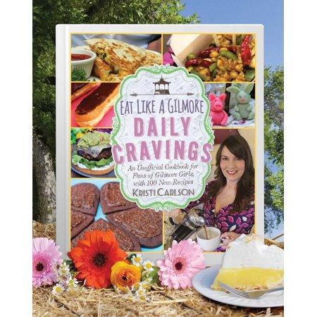 Eat Like a Gilmore: Daily Cravings : An Unofficial Cookbook for Fans of Gilmore Girls, with 100 New - New Halloween Recipes 2017