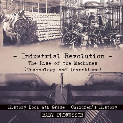 Industrial Revolution : The Rise of the Machines (Technology and Inventions) - History Book 6th Grade Children's History