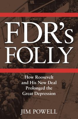 FDR's Folly How Roosevelt and His New Deal Prolonged the Great Depression by Jim Powell by