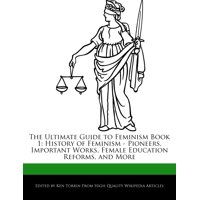 The Ultimate Guide to Feminism Book 1 : History of Feminism - Pioneers, Important Works, Female Education Reforms, and More