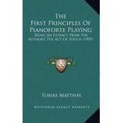 The First Principles of Pianoforte Playing : Being an Extract from the Author's the Act of Touch (1905)
