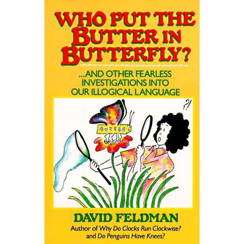 Who Put the Butter in Butterfly?: And Other Fearless Investigations into Our Illogical Language