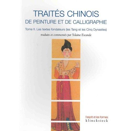 Traites Chinois de Peinture Et de Calligraphie: Tome 2. Les Textes Fondateurs (Les Tang Et Les Cinq Dynasties)