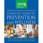 American Medical Association Complete Guide to Prevention and Wellness : What You Need to Know about Preventing Illness, Staying Healthy, and Living Longer