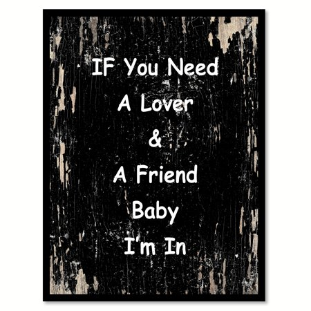 If you need a lover & a friend baby I'm in Happy Quote Saying Black Canvas Print with Picture Frame Home Decor Wall Art Gift Ideas 28