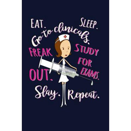 Eat. Sleep. Go to Clinicals. Freak Out. Study for Exams. Freak Out. Slay. Repeat : Nurse Writing Journal Lined, Notebook for RN LPN Clinicals Nursing