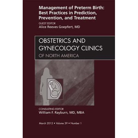 Management of Preterm Birth: Best Practices in Prediction, Prevention, and Treatment, An Issue of Obstetrics and Gynecology Clinics - E-Book - Volume 39-1 -