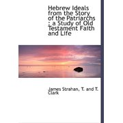 Hebrew Ideals from the Story of the Patriarchs : A Study of Old Testament Faith and Life
