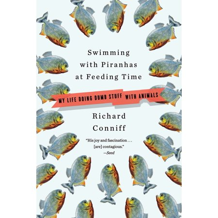 Swimming with Piranhas at Feeding Time : My Life Doing DUMB STUFF with Animals