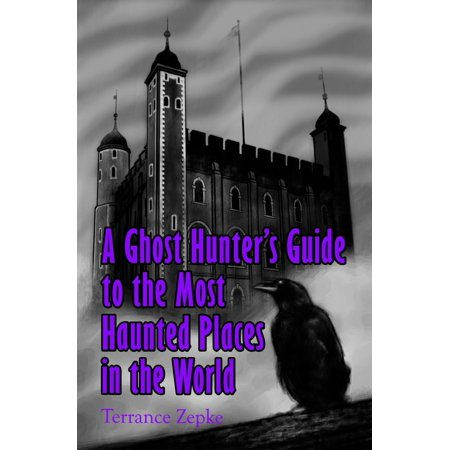 A Ghost Hunter's Guide to the Most Haunted Places in the World - (100 Most Haunted Places In The World)