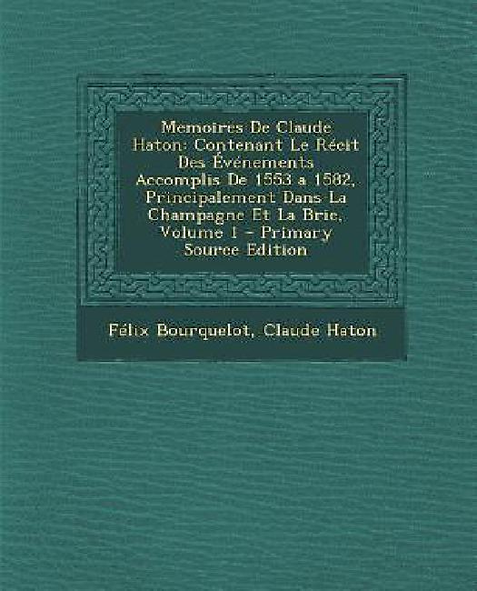 Memoires de Claude Haton: Contenant Le Recit Des Evenements Accomplis de 1553 a 1582,... by