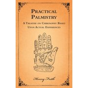 Practical Palmistry - A Treatise on Chirosophy Based Upon Actual Experiences (Paperback)