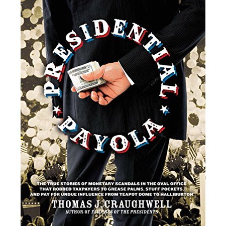 Presidential Payola : The True Stories of Monetary Scandals in the Oval Office That Robbed Taxpayers to Grease Palms, Stuff Pockets, and Pay for Undue Influence from Teapot Dome to Halliburton