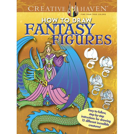 Creative Haven Coloring Books: Creative Haven How to Draw Fantasy Figures: Easy-To-Follow, Step-By-Step Instructions for Drawing 15 Different Incredible Creatures - Easy And Creative Halloween Costumes For Adults