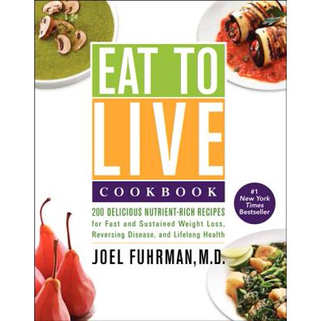 Eat to Live Cookbook : 200 Delicious Nutrient-Rich Recipes for Fast and Sustained Weight Loss, Reversing Disease, and Lifelong (Things To Eat To Gain Weight Fast)