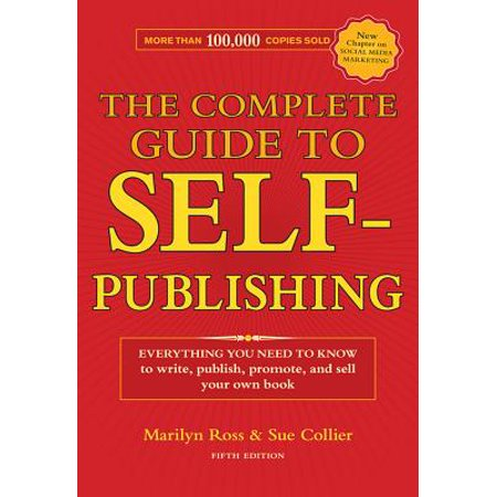 The Complete Guide to Self-Publishing : Everything You Need to Know to Write, Publish, Promote and Sell Your Own Book