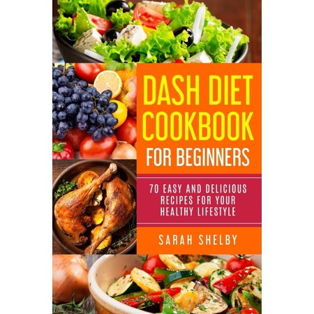 Dash Diet Cookbook for Beginners : 70 Easy and Delicious Recipes for Your Healthy Lifestyle: (The Dash Diet for Beginners)
