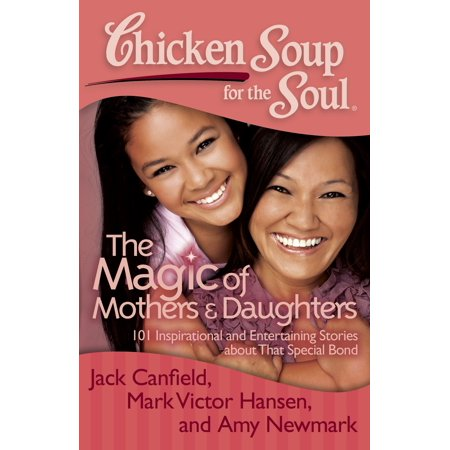 Chicken Soup for the Soul: The Magic of Mothers & Daughters : 101 Inspirational and Entertaining Stories about That Special
