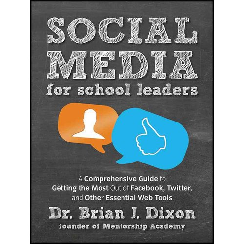 Social Media for School Leaders: A Comprehensive Guide to Getting the Most Out of Facebook, Twitter, and Other Essential Web Tools