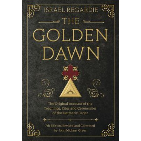 The Golden Dawn : The Original Account of the Teachings, Rites, and Ceremonies of the Hermetic