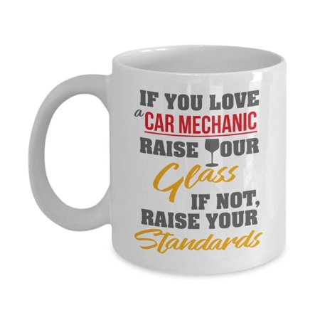 If You Love A Car Mechanic, Raise Your Glass. If Not, Raise Your Standards. Funny Coffee & Tea Gift Mug For An Auto Mechanic Dad, Mechanical Engineer Husband & Mechanical Engineering Boyfriend