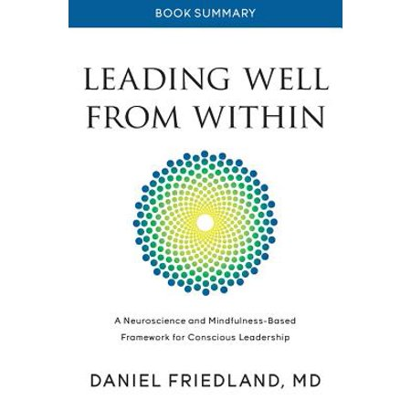 Book Summary of Leading Well from Within : A Neuroscience and Mindfulness-Based Framework for Conscious (Neuroscience And Leadership The Promise Of Insights)