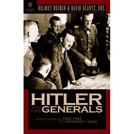 Hitler And His Generals: Miltary Conferences 1942-1945 The First Complete Stenographic Record Of The Military Conferences From Stalingrad To Berlin