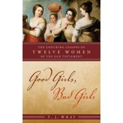 Good Girls, Bad Girls : The Enduring Lessons of Twelve Women of the Old Testament
