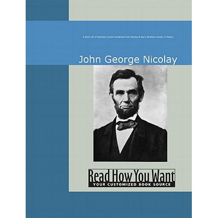A Short Life Of Abraham Lincoln : Condensed From Nicolay & Hay's Abraham Lincoln: A History -