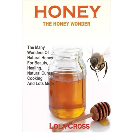 Honey: The Honey Wonder - The Many Wonders Of Natural Honey For Beauty, Healing, Natural Cures, Cooking And Lots More - eBook