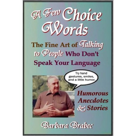 A Few Choice Words: The Fine Art of Talking to People Who Don't Speak Your Language -
