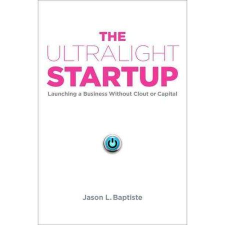 The Ultralight Startup  Launching A Business Without Clout Or Capital