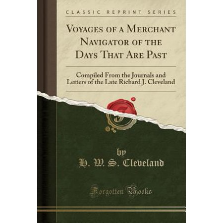 Voyages Of A Merchant Navigator Of The Days That Are Past  Compiled From The Journals And Letters Of The Late Richard J  Cleveland  Classic Reprint