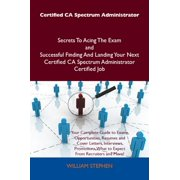 Certified CA Spectrum Administrator Secrets To Acing The Exam and Successful Finding And Landing Your Next Certified CA Spectrum Administrator Certified Job - eBook