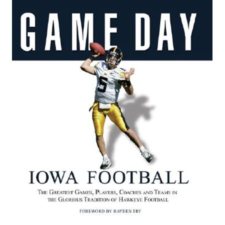 Game Day: Iowa Football : The Greatest Games, Players, Coaches and Teams in the Glorious Tradition of Hawkeye Football