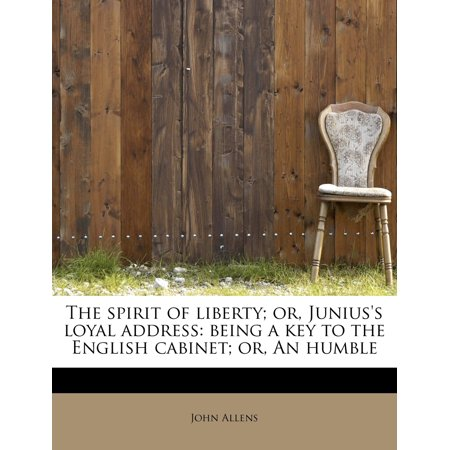 The Spirit of Liberty; Or, Junius's Loyal Address : Being a Key to the English Cabinet; Or, an Humble ()
