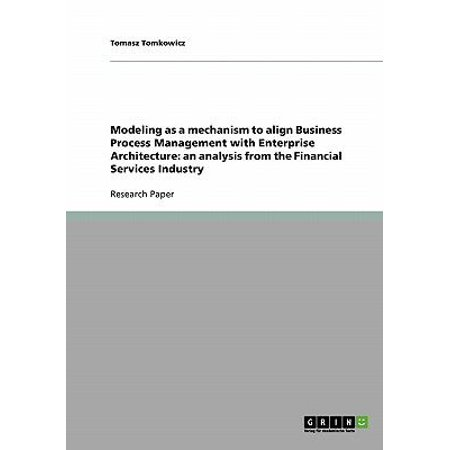 Modeling As A Mechanism To Align Business Process Management With Enterprise Architecture  An Analysis From The Financial Services Industry