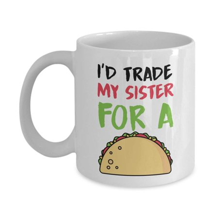I'd Trade My Sister For A Taco Funny Sibling Rivalry Coffee & Tea Gift Mug, Room Décor, Ornament, Items And Best Birthday Gifts For A Taco Lover Younger Sister, Older Brother Or Elder Adult