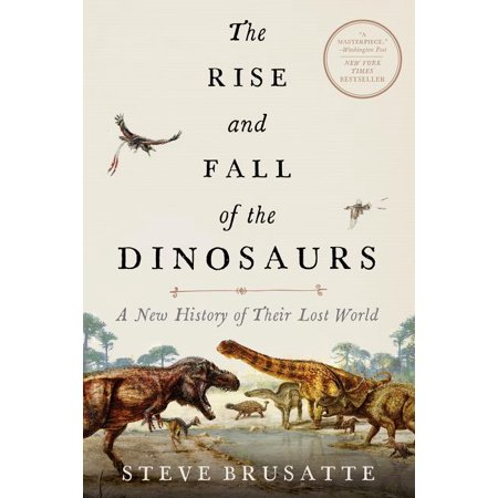 The Rise and Fall of the Dinosaurs : A New History of Their Lost