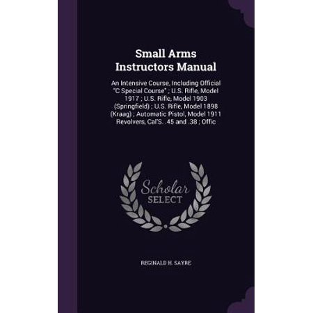 Small Arms Instructors Manual : An Intensive Course, Including Official C Special Course; U.S. Rifle, Model 1917; U.S. Rifle, Model 1903 (Springfield); U.S. Rifle, Model 1898 (Kraag); Automatic Pistol, Model 1911 Revolvers, Cal's. .45 and .38;