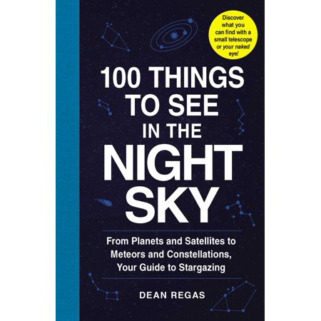 100 Things to See in the Night Sky : From Planets and Satellites to Meteors and Constellations, Your Guide to Stargazing Night Sky Explorer