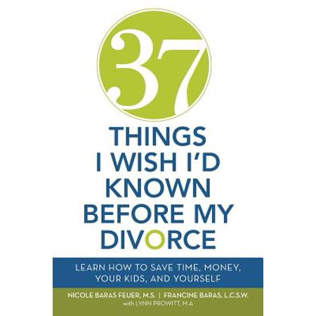 37 Things I Wish I'd Known Before My Divorce : Learn How to Save Time, Money, Your Kids, and
