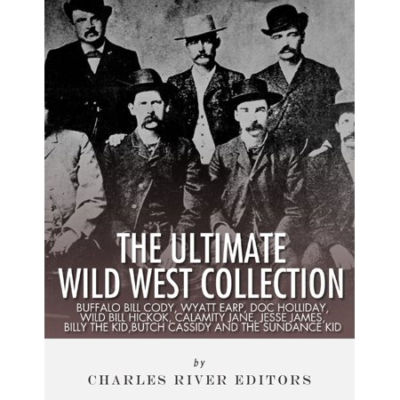 The Ultimate Wild West Collection: Buffalo Bill Cody, Wyatt Earp, Doc Holliday, Wild Bill Hickok, Calamity Jane, Jesse James, Billy the Kid, Butch Cassidy and the Sundance Kid -